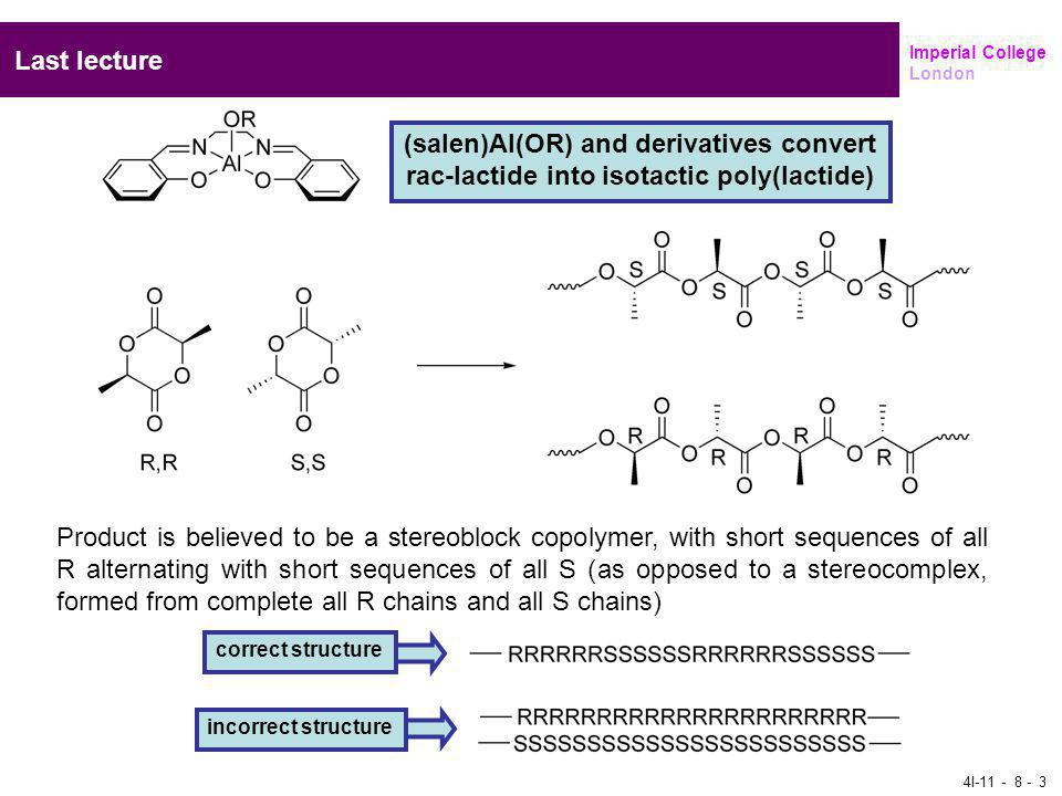 Imperial College London Last lecture 4I (salen)Al(OR) and derivatives convert rac-lactide into isotactic poly(lactide) Product is believed to be a stereoblock copolymer, with short sequences of all R alternating with short sequences of all S (as opposed to a stereocomplex, formed from complete all R chains and all S chains) correct structure incorrect structure