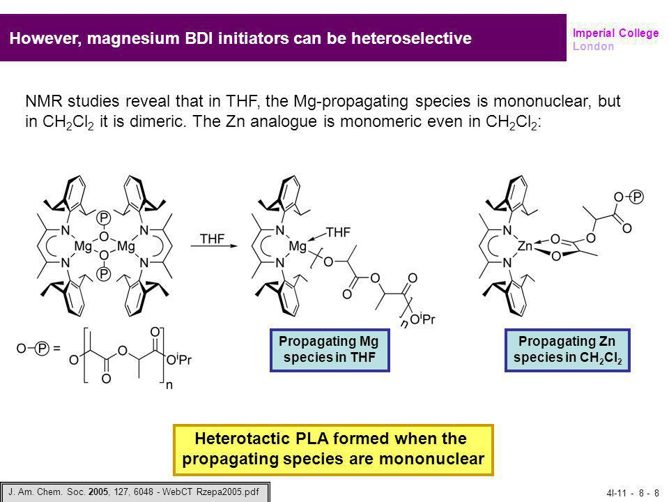Imperial College London However, magnesium BDI initiators can be heteroselective NMR studies reveal that in THF, the Mg-propagating species is mononuclear, but in CH 2 Cl 2 it is dimeric.