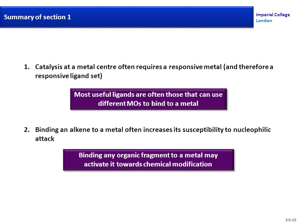 Imperial College London Summary of section 1 3I3-15 1.Catalysis at a metal centre often requires a responsive metal (and therefore a responsive ligand set) 2.Binding an alkene to a metal often increases its susceptibility to nucleophilic attack Most useful ligands are often those that can use different MOs to bind to a metal Binding any organic fragment to a metal may activate it towards chemical modification