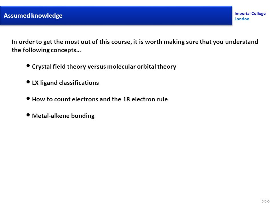 In order to get the most out of this course, it is worth making sure that you understand the following concepts… Crystal field theory versus molecular orbital theory LX ligand classifications How to count electrons and the 18 electron rule Metal-alkene bonding Assumed Knowledge Imperial College London Assumed knowledge 3I3-5