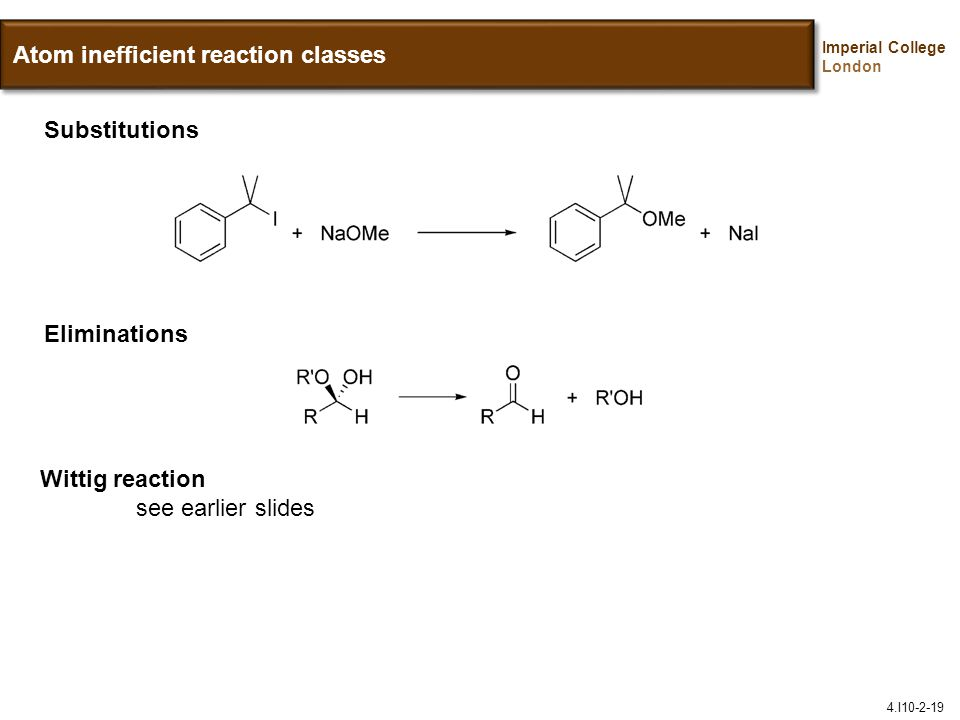 Imperial College London Atom inefficient reaction classes Substitutions Eliminations Wittig reaction see earlier slides 4.I10-2-19