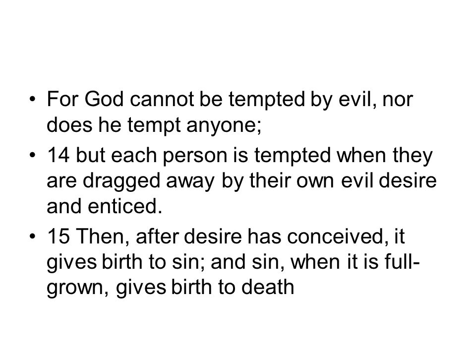 For God cannot be tempted by evil, nor does he tempt anyone; 14 but each person is tempted when they are dragged away by their own evil desire and ent