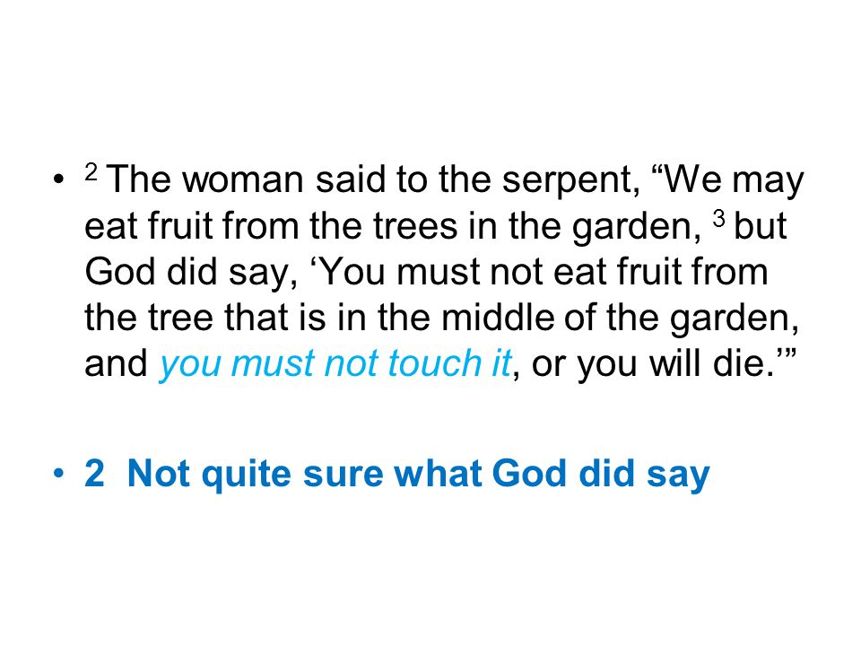 "2 The woman said to the serpent, ""We may eat fruit from the trees in the garden, 3 but God did say, 'You must not eat fruit from the tree that is in t"