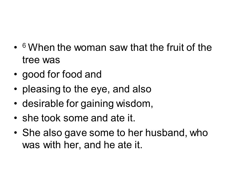 6 When the woman saw that the fruit of the tree was good for food and pleasing to the eye, and also desirable for gaining wisdom, she took some and at