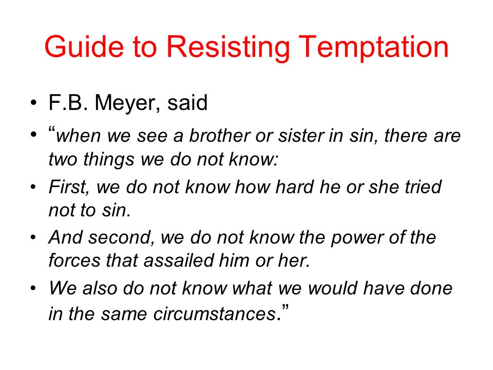 "Guide to Resisting Temptation F.B. Meyer, said "" when we see a brother or sister in sin, there are two things we do not know: First, we do not know ho"