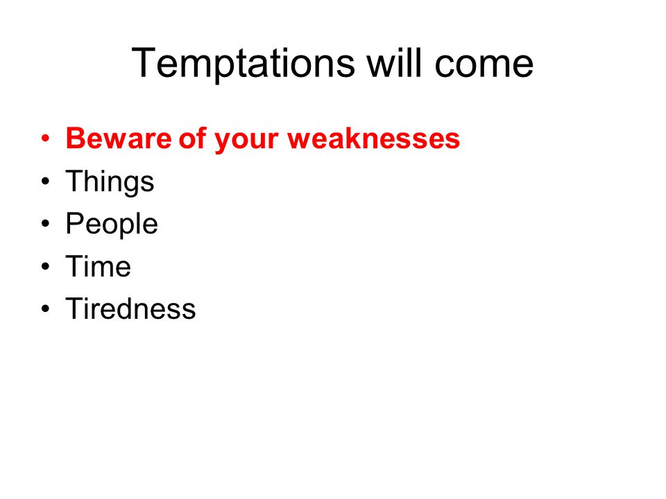Temptations will come Beware of your weaknesses Things People Time Tiredness