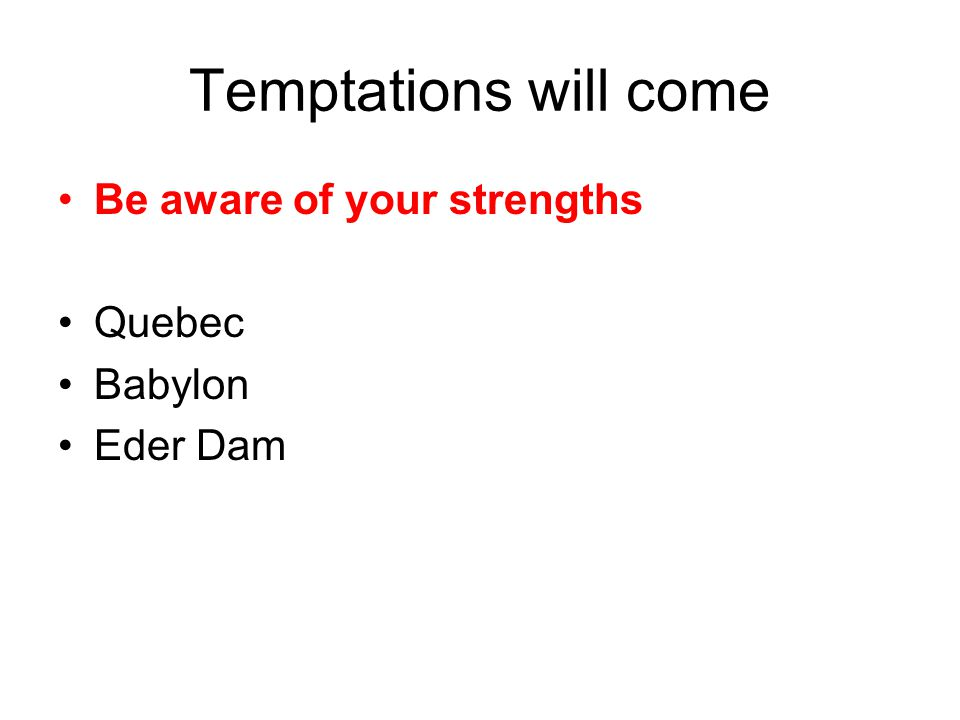 Temptations will come Be aware of your strengths Quebec Babylon Eder Dam