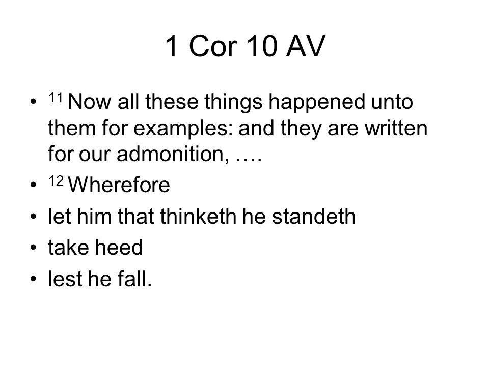 1 Cor 10 AV 11 Now all these things happened unto them for examples: and they are written for our admonition, …. 12 Wherefore let him that thinketh he