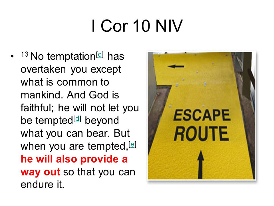 I Cor 10 NIV 13 No temptation [c] has overtaken you except what is common to mankind. And God is faithful; he will not let you be tempted [d] beyond w