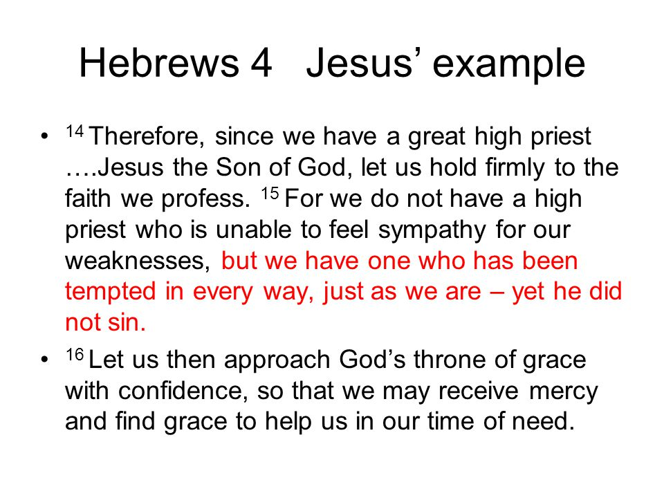 Hebrews 4 Jesus' example 14 Therefore, since we have a great high priest ….Jesus the Son of God, let us hold firmly to the faith we profess. 15 For we