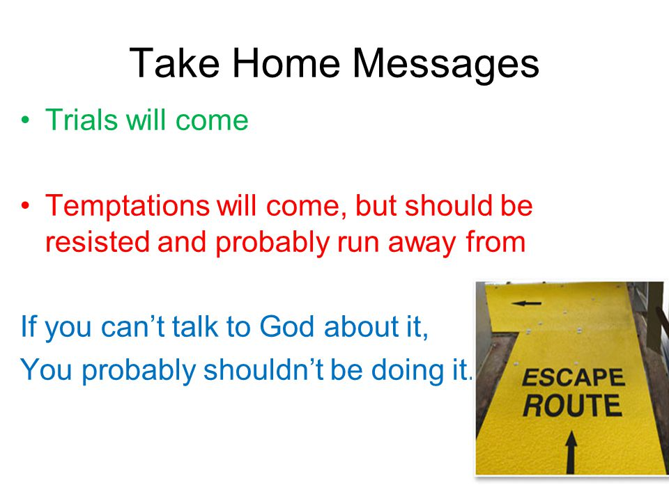 Take Home Messages Trials will come Temptations will come, but should be resisted and probably run away from If you can't talk to God about it, You pr