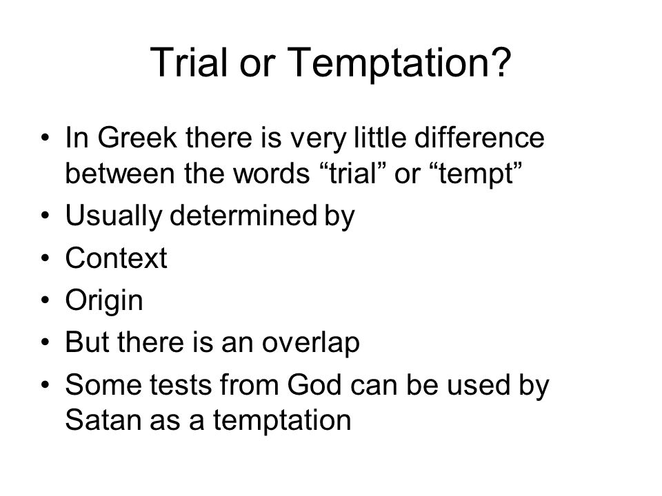 "Trial or Temptation? In Greek there is very little difference between the words ""trial"" or ""tempt"" Usually determined by Context Origin But there is a"