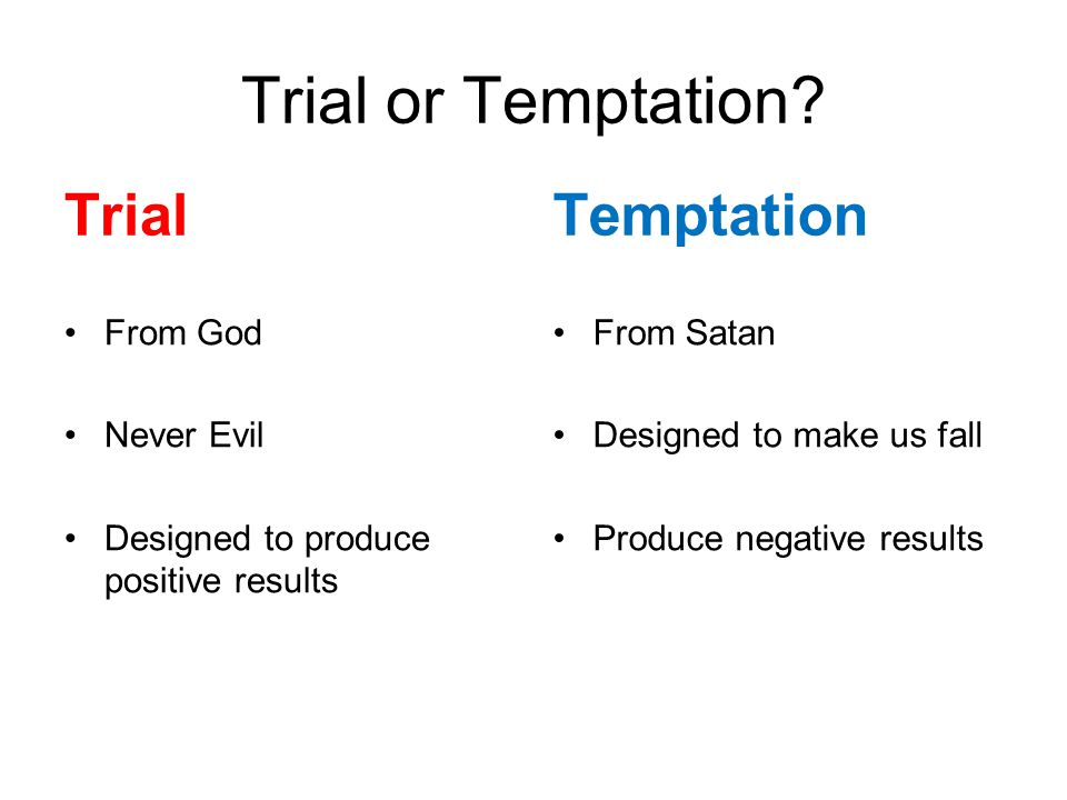 Trial or Temptation? Trial From God Never Evil Designed to produce positive results Temptation From Satan Designed to make us fall Produce negative re
