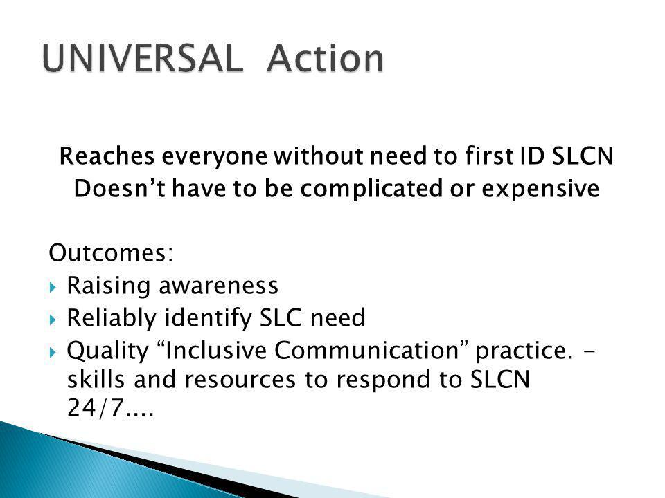 Reaches everyone without need to first ID SLCN Doesn't have to be complicated or expensive Outcomes:  Raising awareness  Reliably identify SLC need  Quality Inclusive Communication practice.