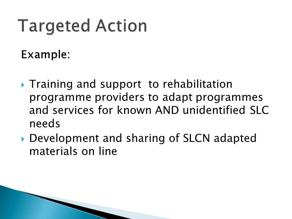 Example:  Training and support to rehabilitation programme providers to adapt programmes and services for known AND unidentified SLC needs  Development and sharing of SLCN adapted materials on line