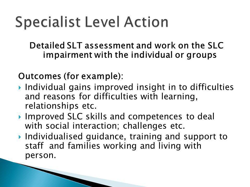 Detailed SLT assessment and work on the SLC impairment with the individual or groups Outcomes (for example):  Individual gains improved insight in to difficulties and reasons for difficulties with learning, relationships etc.