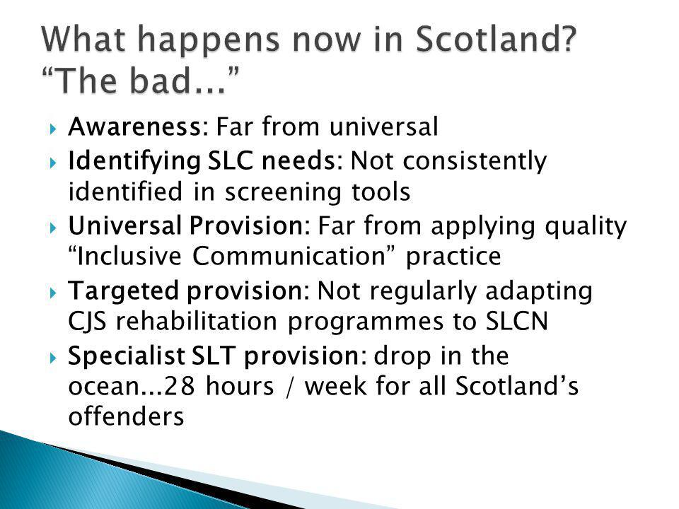 Awareness: Far from universal  Identifying SLC needs: Not consistently identified in screening tools  Universal Provision: Far from applying quality Inclusive Communication practice  Targeted provision: Not regularly adapting CJS rehabilitation programmes to SLCN  Specialist SLT provision: drop in the ocean...28 hours / week for all Scotland's offenders