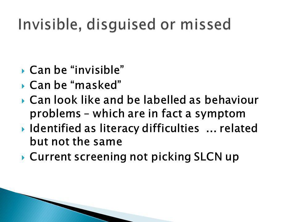  Can be invisible  Can be masked  Can look like and be labelled as behaviour problems – which are in fact a symptom  Identified as literacy difficulties...