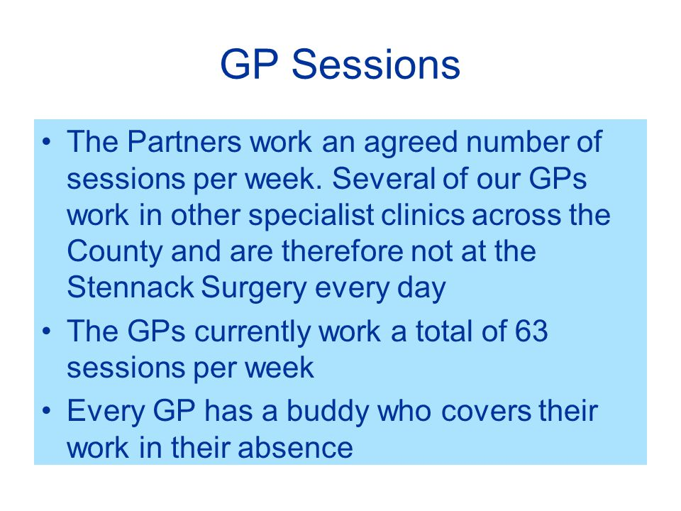 GP Sessions The Partners work an agreed number of sessions per week.