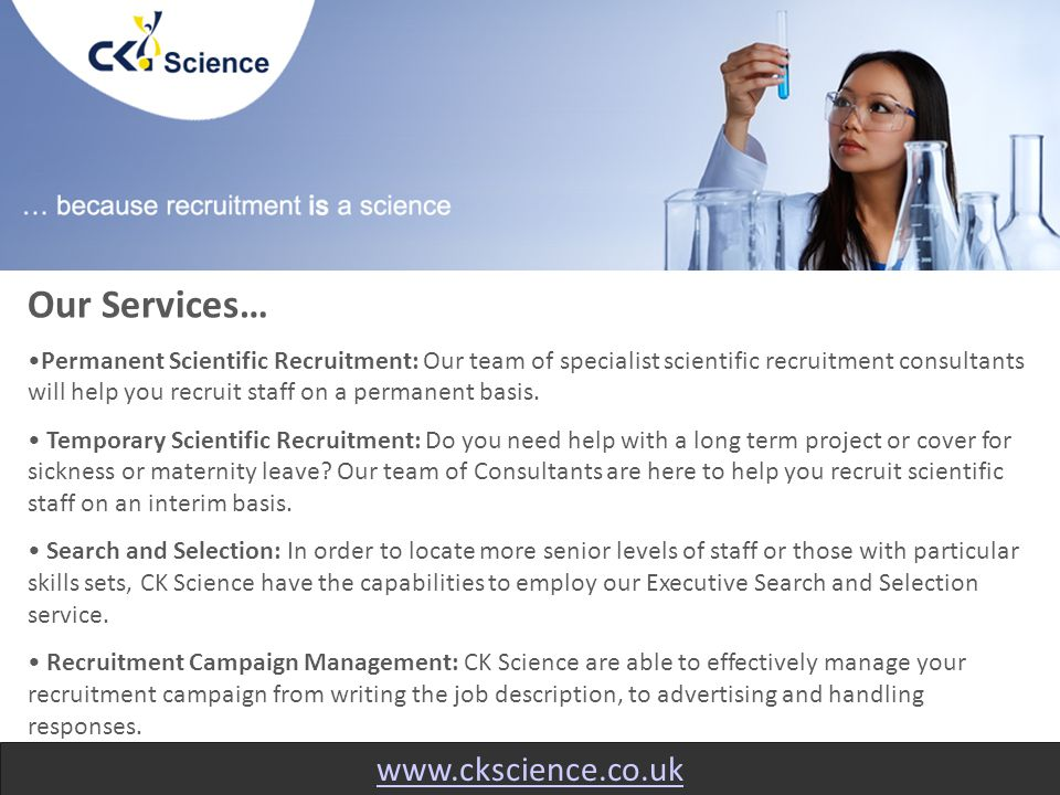 www.ckscience.co.uk Our Services… Permanent Scientific Recruitment: Our team of specialist scientific recruitment consultants will help you recruit staff on a permanent basis.