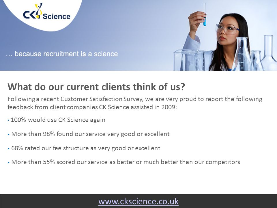 www.ckscience.co.uk The results from our survey demonstrate that clients find the service provided by our specialist recruitment consultants to be outstanding, with clients across the scientific community providing comments such as: I appreciate that I don't get bombarded with calls and sent spec CVs every 5 minutes. CK have a personalised touch we appreciate. Overall service very good and better than competitors. I like doing business with CK. Good response, professional and friendly service and good contact maintained without being pushy.