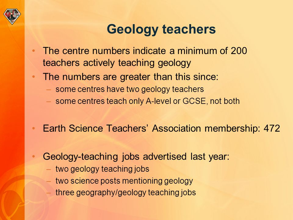 Geology teachers The centre numbers indicate a minimum of 200 teachers actively teaching geology The numbers are greater than this since: –some centres have two geology teachers –some centres teach only A-level or GCSE, not both Earth Science Teachers' Association membership: 472 Geology-teaching jobs advertised last year: –two geology teaching jobs –two science posts mentioning geology –three geography/geology teaching jobs