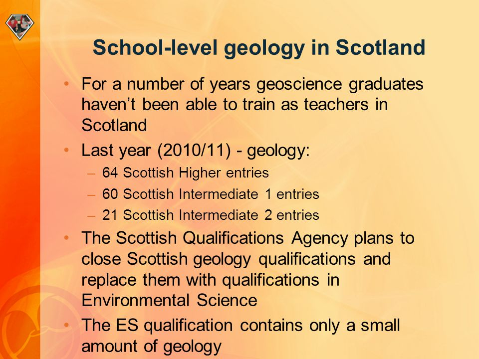School-level geology in Scotland For a number of years geoscience graduates haven't been able to train as teachers in Scotland Last year (2010/11) - geology: –64 Scottish Higher entries –60 Scottish Intermediate 1 entries –21 Scottish Intermediate 2 entries The Scottish Qualifications Agency plans to close Scottish geology qualifications and replace them with qualifications in Environmental Science The ES qualification contains only a small amount of geology