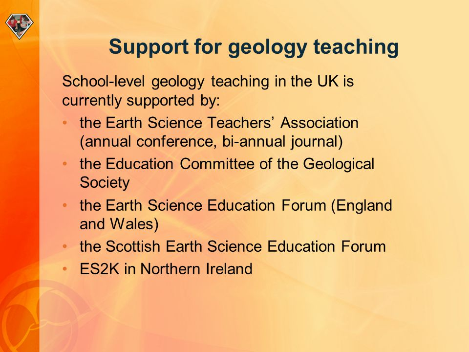 Support for geology teaching School-level geology teaching in the UK is currently supported by: the Earth Science Teachers' Association (annual conference, bi-annual journal) the Education Committee of the Geological Society the Earth Science Education Forum (England and Wales) the Scottish Earth Science Education Forum ES2K in Northern Ireland