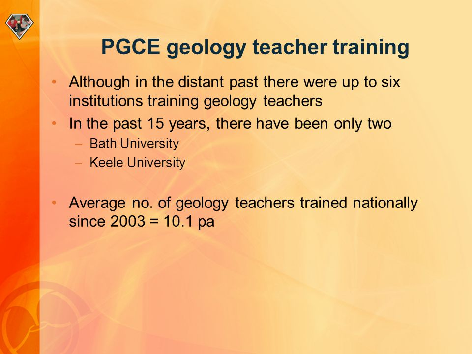 PGCE geology teacher training Although in the distant past there were up to six institutions training geology teachers In the past 15 years, there have been only two –Bath University –Keele University Average no.
