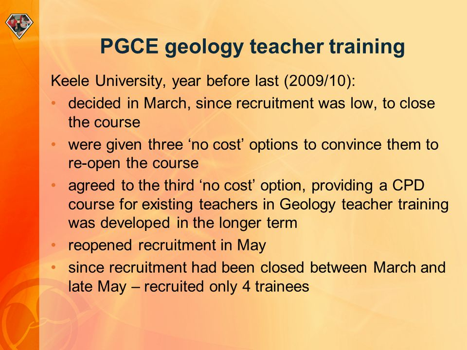 PGCE geology teacher training Keele University, year before last (2009/10): decided in March, since recruitment was low, to close the course were given three 'no cost' options to convince them to re-open the course agreed to the third 'no cost' option, providing a CPD course for existing teachers in Geology teacher training was developed in the longer term reopened recruitment in May since recruitment had been closed between March and late May – recruited only 4 trainees