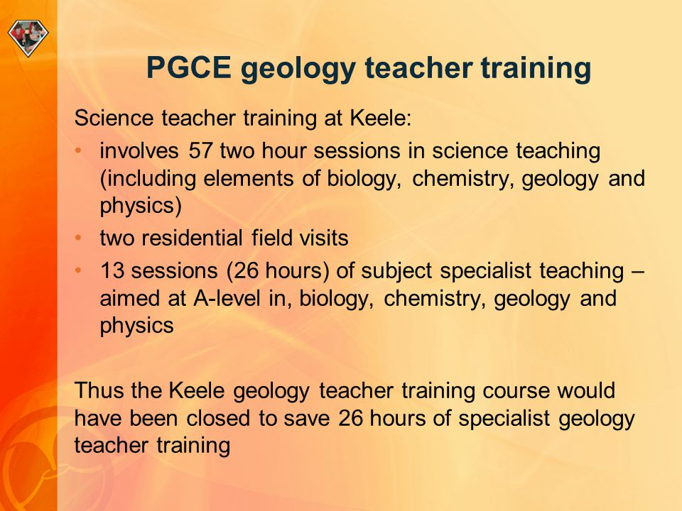 PGCE geology teacher training Science teacher training at Keele: involves 57 two hour sessions in science teaching (including elements of biology, chemistry, geology and physics) two residential field visits 13 sessions (26 hours) of subject specialist teaching – aimed at A-level in, biology, chemistry, geology and physics Thus the Keele geology teacher training course would have been closed to save 26 hours of specialist geology teacher training