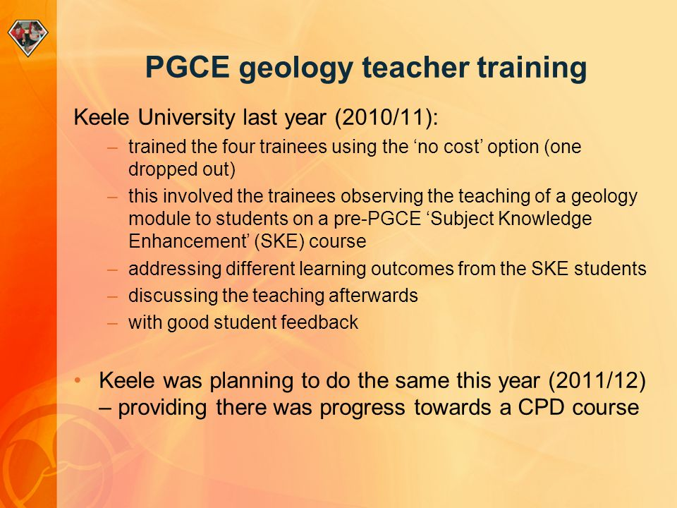 PGCE geology teacher training Keele University last year (2010/11): –trained the four trainees using the 'no cost' option (one dropped out) –this involved the trainees observing the teaching of a geology module to students on a pre-PGCE 'Subject Knowledge Enhancement' (SKE) course –addressing different learning outcomes from the SKE students –discussing the teaching afterwards –with good student feedback Keele was planning to do the same this year (2011/12) – providing there was progress towards a CPD course