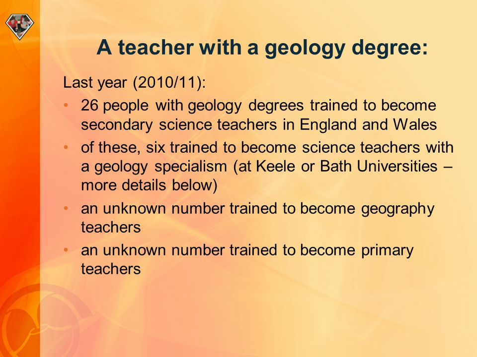 A teacher with a geology degree: Last year (2010/11): 26 people with geology degrees trained to become secondary science teachers in England and Wales of these, six trained to become science teachers with a geology specialism (at Keele or Bath Universities – more details below) an unknown number trained to become geography teachers an unknown number trained to become primary teachers