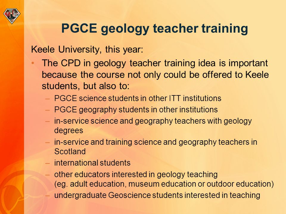 PGCE geology teacher training Keele University, this year: The CPD in geology teacher training idea is important because the course not only could be offered to Keele students, but also to: –PGCE science students in other ITT institutions –PGCE geography students in other institutions –in-service science and geography teachers with geology degrees –in-service and training science and geography teachers in Scotland –international students –other educators interested in geology teaching (eg.