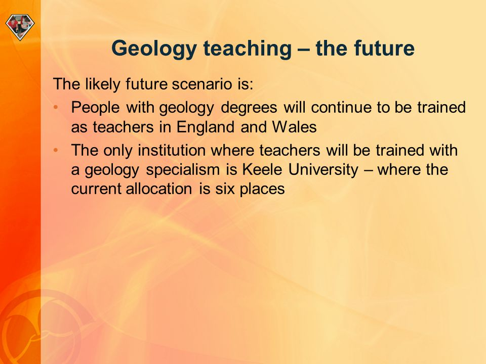 Geology teaching – the future The likely future scenario is: People with geology degrees will continue to be trained as teachers in England and Wales The only institution where teachers will be trained with a geology specialism is Keele University – where the current allocation is six places