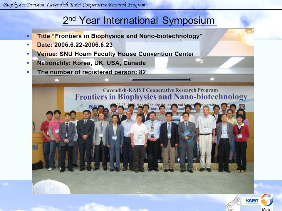 2 nd Year International Symposium  Title Frontiers in Biophysics and Nano-biotechnology  Date: 2006.6.22-2006.6.23  Venue: SNU Hoam Faculty House Convention Center  Nationality: Korea, UK, USA, Canada  The number of registered person: 82 Biophysics Division, Cavendish-Kaist Cooperative Research Program