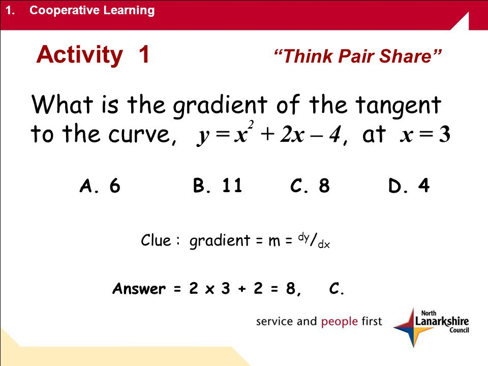 1.Cooperative Learning Activity 1 Think Pair Share What is the gradient of the tangent to the curve, y = x 2 + 2x – 4, at x = 3 A.