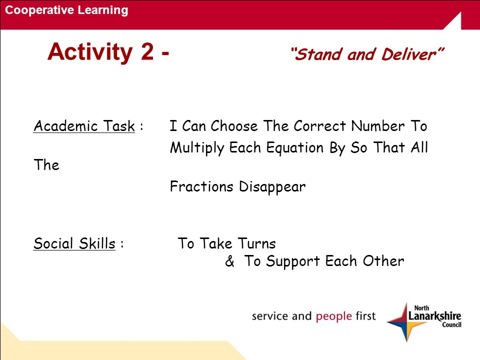 Cooperative Learning Activity 2 - Stand and Deliver Academic Task : I Can Choose The Correct Number To Multiply Each Equation By So That All The Fractions Disappear Social Skills :To Take Turns & To Support Each Other