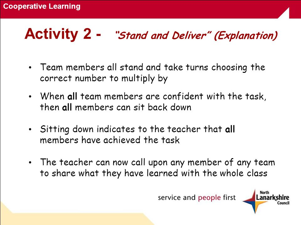 Cooperative Learning Activity 2 - Stand and Deliver (Explanation) Team members all stand and take turns choosing the correct number to multiply by When all team members are confident with the task, then all members can sit back down Sitting down indicates to the teacher that all members have achieved the task The teacher can now call upon any member of any team to share what they have learned with the whole class