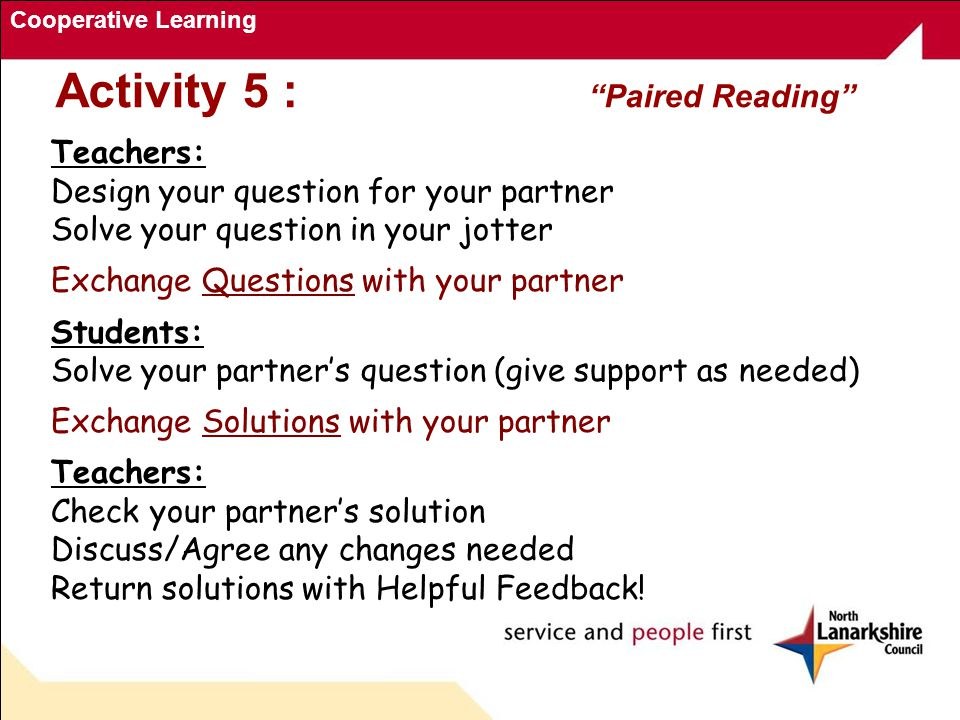 Cooperative Learning Activity 5 : Paired Reading Teachers: Design your question for your partner Solve your question in your jotter Exchange Questions with your partner Students: Solve your partner's question (give support as needed) Exchange Solutions with your partner Teachers: Check your partner's solution Discuss/Agree any changes needed Return solutions with Helpful Feedback!