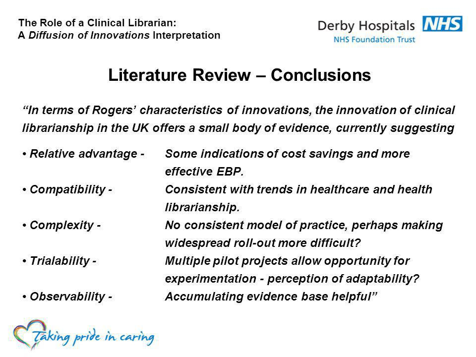 The Role of a Clinical Librarian: A Diffusion of Innovations Interpretation Literature Review – Conclusions In terms of Rogers' characteristics of innovations, the innovation of clinical librarianship in the UK offers a small body of evidence, currently suggesting Relative advantage -Some indications of cost savings and more effective EBP.