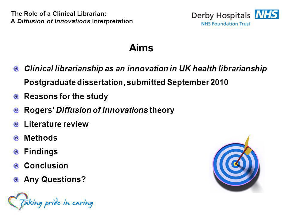 The Role of a Clinical Librarian: A Diffusion of Innovations Interpretation Aims Clinical librarianship as an innovation in UK health librarianship Postgraduate dissertation, submitted September 2010 Reasons for the study Rogers' Diffusion of Innovations theory Literature review Methods Findings Conclusion Any Questions