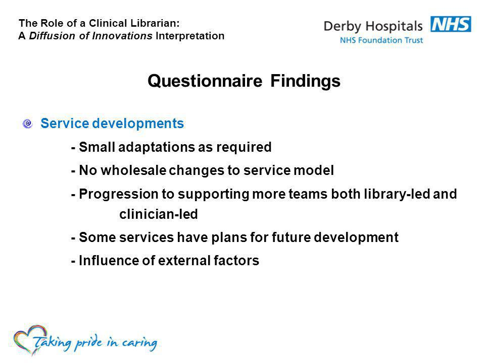 The Role of a Clinical Librarian: A Diffusion of Innovations Interpretation Questionnaire Findings Service developments - Small adaptations as required - No wholesale changes to service model - Progression to supporting more teams both library-led and clinician-led - Some services have plans for future development - Influence of external factors