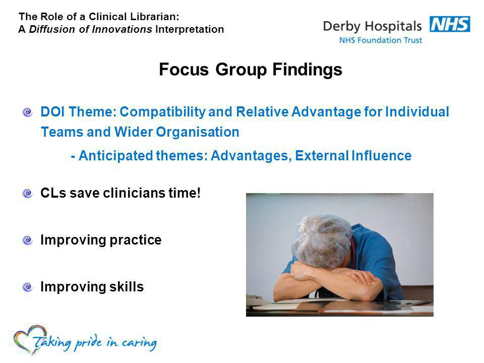 The Role of a Clinical Librarian: A Diffusion of Innovations Interpretation Focus Group Findings DOI Theme: Compatibility and Relative Advantage for Individual Teams and Wider Organisation - Anticipated themes: Advantages, External Influence CLs save clinicians time.