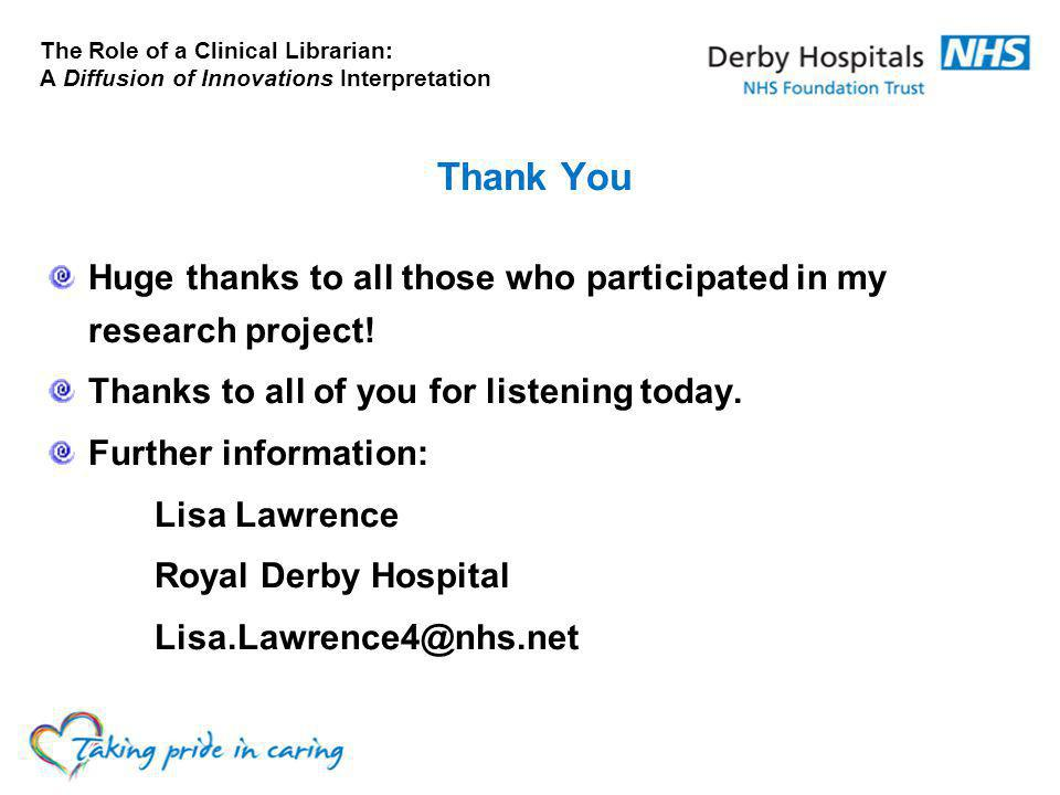 The Role of a Clinical Librarian: A Diffusion of Innovations Interpretation Thank You Huge thanks to all those who participated in my research project.