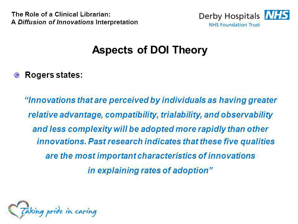 The Role of a Clinical Librarian: A Diffusion of Innovations Interpretation Aspects of DOI Theory Rogers states: Innovations that are perceived by individuals as having greater relative advantage, compatibility, trialability, and observability and less complexity will be adopted more rapidly than other innovations.