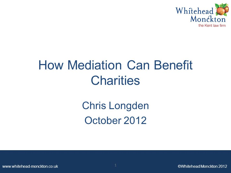 www.whitehead-monckton.co.uk ©Whitehead Monckton 2012 How Mediation Can Benefit Charities Chris Longden October 2012 1