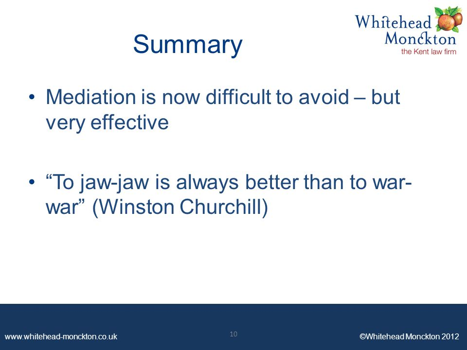 www.whitehead-monckton.co.uk ©Whitehead Monckton 2012 10 www.whitehead-monckton.co.uk ©Whitehead Monckton 2012 Summary Mediation is now difficult to avoid – but very effective To jaw-jaw is always better than to war- war (Winston Churchill) 10