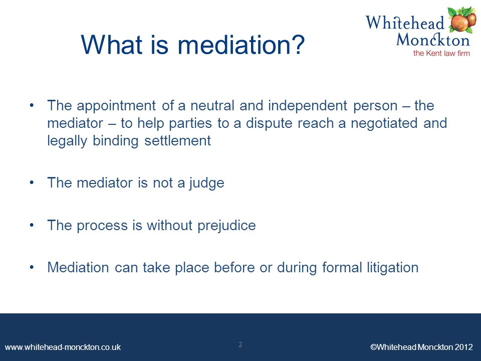 www.whitehead-monckton.co.uk ©Whitehead Monckton 2012 2 What is mediation? The appointment of a neutral and independent person – the mediator – to hel