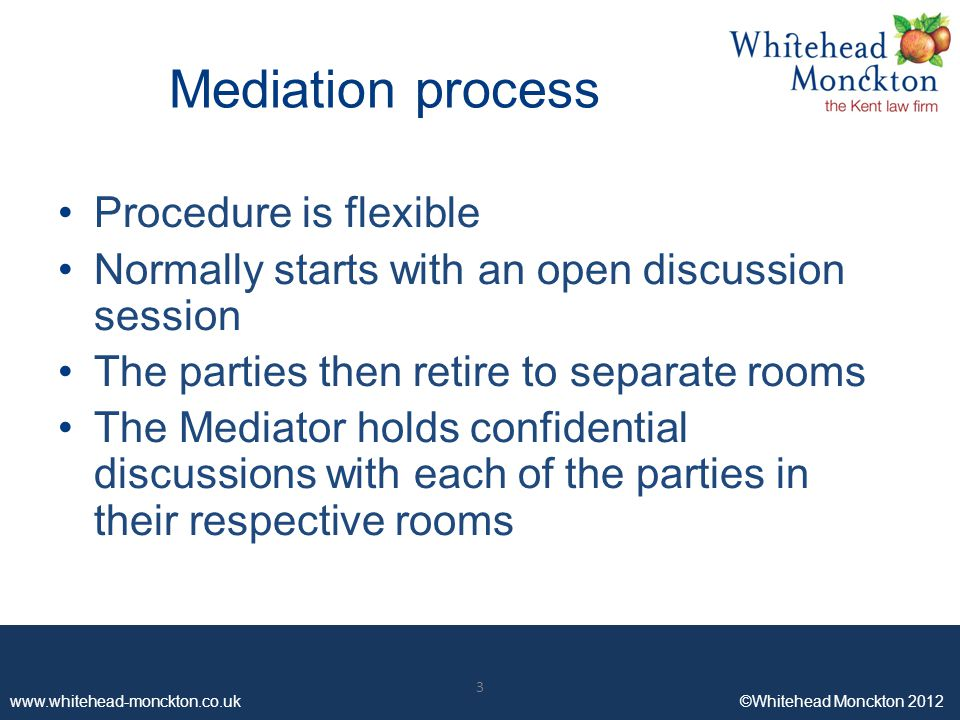 www.whitehead-monckton.co.uk ©Whitehead Monckton 2012 3 Mediation process Procedure is flexible Normally starts with an open discussion session The parties then retire to separate rooms The Mediator holds confidential discussions with each of the parties in their respective rooms 3